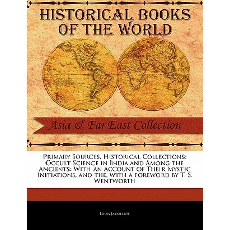 Primary Sources, Historical Collections : Occult Science in India and Among  the Ancients: With an Account of Their Mystic Initiations, and The, with a