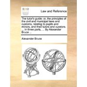 The Tutor's Guide : Or, the Principles of the Civil and Municipal Laws and Customs, Relating to Pupils and Minors, and Their Tutors and Curators. ... in Three Parts, ... by Alexander Bruce ...