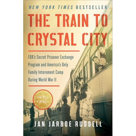 The Train to Crystal City : FDR's Secret Prisoner Exchange Program and America's Only Family Internment Camp During World War