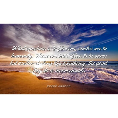 Joseph Addison - Famous Quotes Laminated POSTER PRINT 24x20 - What sunshine is to flowers, smiles are to humanity. These are but trifles, to be sure; but scattered along life's pathway, the good they (Sunshine Smile)