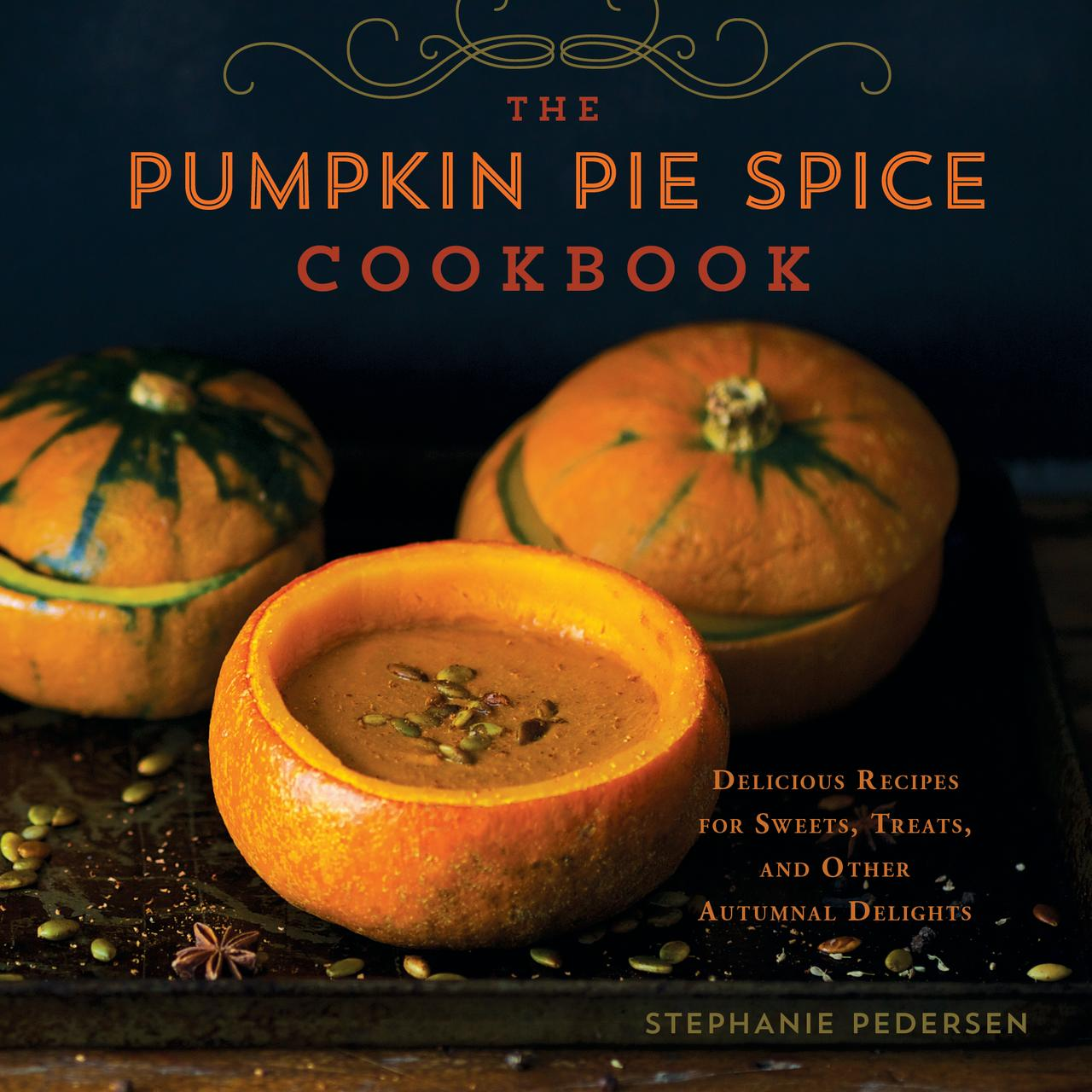The Pumpkin Pie Spice Cookbook : Delicious Recipes for Sweets, Treats, and Other Autumnal Delights