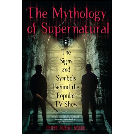 The Mythology of Supernatural : The Signs and Symbols Behind the Popular TV Show ()