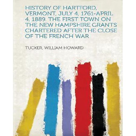 History Of Hartford  Vermont  July 4  1761 April 4  1889  The First Town On The New Hampshire Grants Chartered After The Close Of The French War