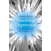Smashing Depression : Escaping the Prison and Finding a Life