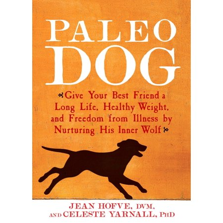 Paleo Dog : Give Your Best Friend a Long Life, Healthy Weight, and Freedom from Illness by Nurturing His Inner