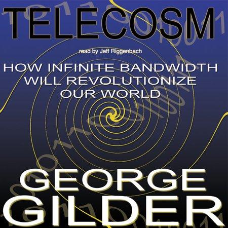 Telecosm  How Infinite Bandwidth Will Revolutionize Our World