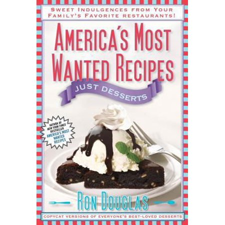 Americas Most Wanted Recipes Just Desserts  Sweet Indulgences From Your Familys Favorite Restaurants