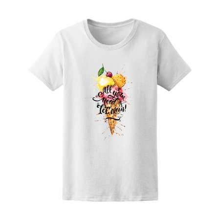 All You Need Is Ice Cream, Funny Tee Women