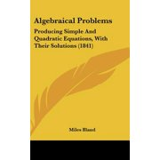 Algebraical Problems : Producing Simple and Quadratic Equations, with Their Solutions (1841)
