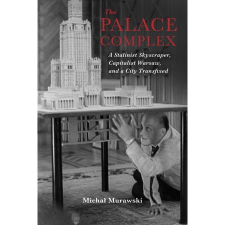 The Palace Complex : A Stalinist Skyscraper, Capitalist Warsaw, and a City Transfixed ()