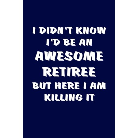 I Didn't Know I'd Be an Awesome Retiree But Here I Am Killing It : Funny Retirement Gifts for Women and Men. Humorous Retired Blank Notebook, Diary, Journal.