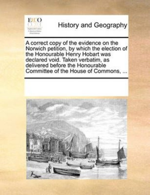 A Correct Copy of the Evidence on the Norwich Petition, by Which the Election of the... by
