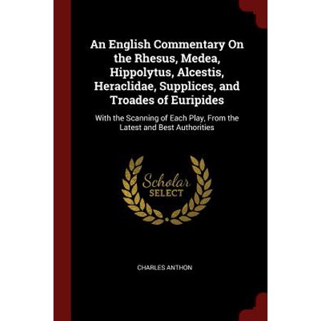 An English Commentary on the Rhesus, Medea, Hippolytus, Alcestis, Heraclidae, Supplices, and Troades of Euripides : With the Scanning of Each Play, from the Latest and Best