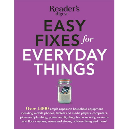 Easy Fixes for Everyday Things : Over 1,000 simple repairs to household equipment, including cell phones, tablets and media players, computers, pipes and plumbing, power and lighting, home security, vacuums, and floor cleaners, oven and stoves, garden tools, bikes, and
