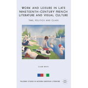 Palgrave Studies in Modern European Literature: Work and Leisure in Late Nineteenth-Century French Literature and Visual Culture: Time, Politics and Class (Hardcover)