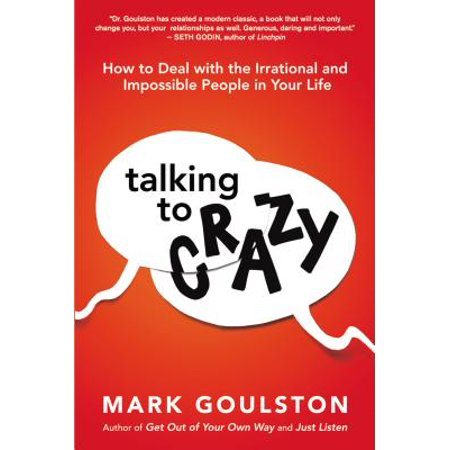 Talking to Crazy : How to Deal with the Irrational and Impossible People in Your