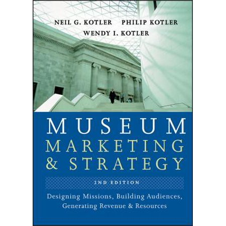 Museum Marketing and Strategy : Designing Missions, Building Audiences, Generating Revenue and