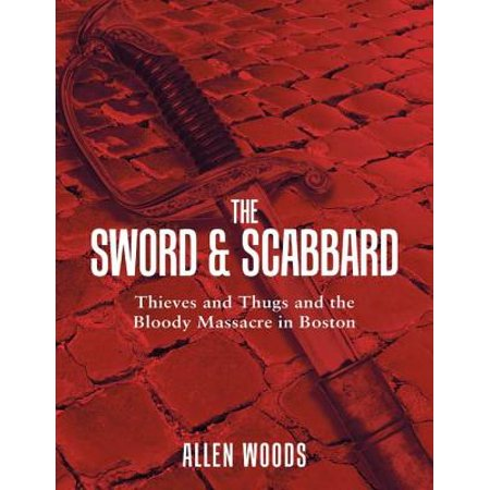 The Sword and Scabbard: Thieves and Thugs and the Bloody Massacre In Boston -