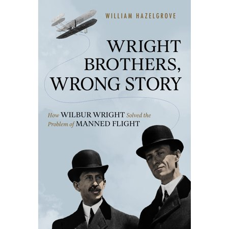 The Wright Brothers Plane (Wright Brothers, Wrong Story : How Wilbur Wright Solved the Problem of Manned Flight)