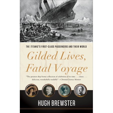 Gilded Lives, Fatal Voyage : The Titanic's First-Class Passengers and Their