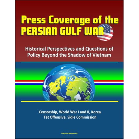 Press Coverage of the Persian Gulf War: Historical Perspectives and Questions of Policy Beyond the Shadow of Vietnam - Censorship, World War I and II, Korea, Tet Offensive, Sidle Commission - eBook