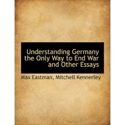 Understanding Germany the Only Way to End War and Other Essays