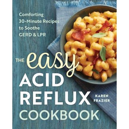 The Easy Acid Reflux Cookbook : Comforting 30-Minute Recipes to Soothe Gerd &