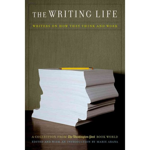 The Writing Life: Writers on How They Think and Work : A Collection from the Washington Post Book World
