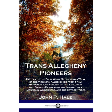 Trans-Allegheny Pioneers: History of the First White Settlements West of the Virginian Alleghenies from 1748; Hardships and Heroism of the Explorers who Braved Dangers of the Inhospitable Mountain Wil
