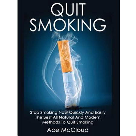 Quit Smoking : Stop Smoking Now Quickly and Easily: The Best All Natural and Modern Methods to Quit