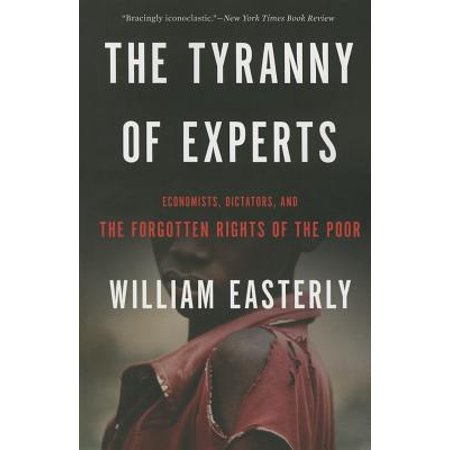 - The Tyranny of Experts : Economists, Dictators, and the Forgotten Rights of the Poor