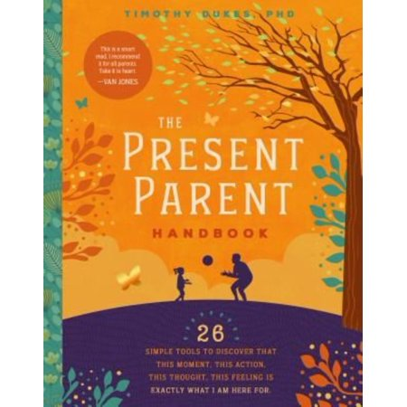 The Present Parent Handbook  26 Simple Tools To Discover That This Moment  This Action  This Thought  This Feeling Is Exactly Why I Am Here