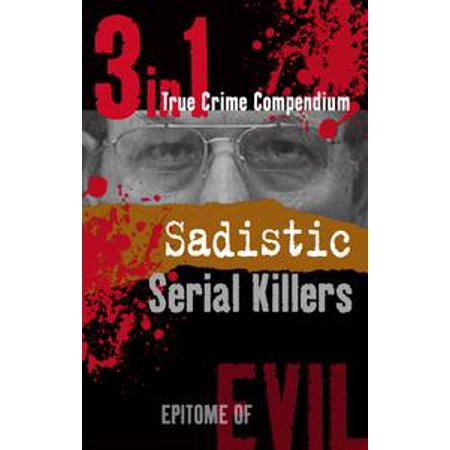 Sadistic Serial Killers (3-in-1 True Crime Compendium) - eBook
