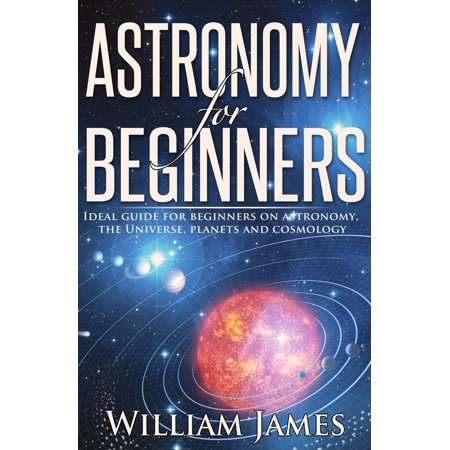 Astronomy for Beginners: Ideal guide for beginners on astronomy, the Universe, planets and cosmology - (A Beginners Guide To Constructing The Universe)