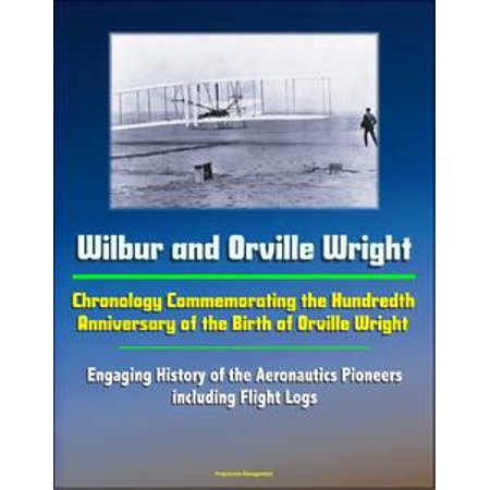 Wilbur and Orville Wright: Chronology Commemorating the Hundredth Anniversary of the Birth of Orville Wright - Engaging History of the Aeronautics Pioneers, including Flight Logs - eBook