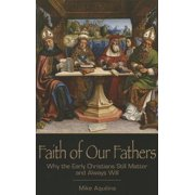 Faith of Our Fathers : Why the Early Christians Still Matter and Always Will