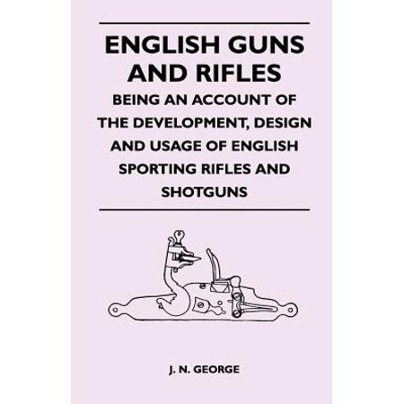 English Guns and Rifles - Being an Account of the Development, Design and Usage of English Sporting Rifles and