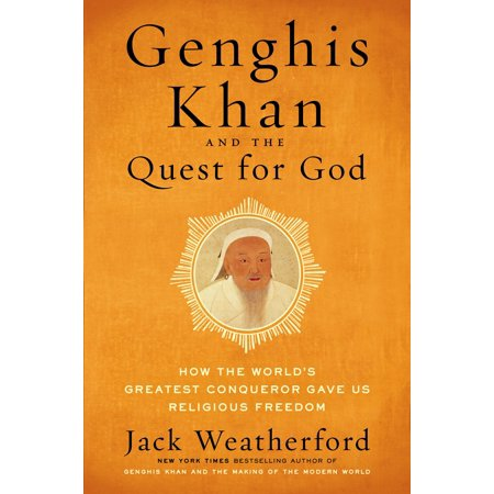 Genghis Khan and the Quest for God : How the World's Greatest Conqueror Gave Us Religious (He Gave The Greatest Gift Of All)