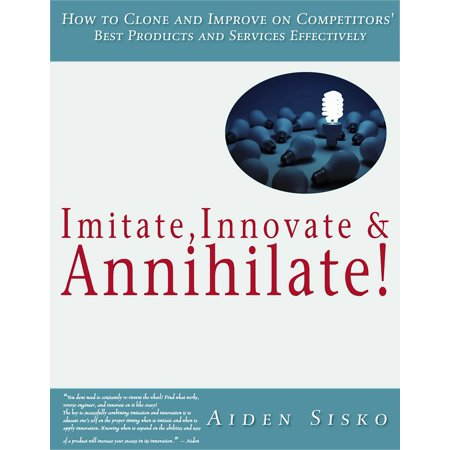Imitate,Innovate and Annihilate :How To Clone And Improve On Competitors' Best Products And Services Effectively! -