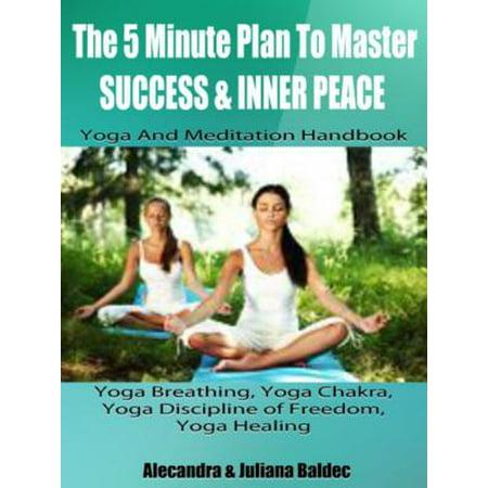 The 5 Minute Plan Master Success & Inner Peace: Yoga & Meditation Handbook - Yoga Breathing, Yoga Chakra, Yoga Discipline Of Freedom, Yoga Healing: 3 In 1 Box Set - eBook