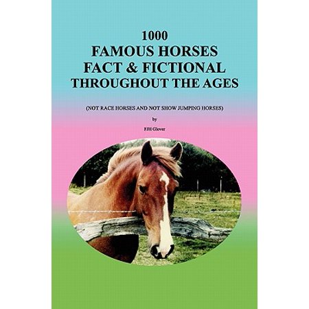 1000 Famous Horses Fact & Fictional Throughout the Ages : (Not Race Horses and Not Show Jumping