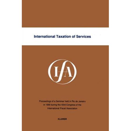 International Taxation Of Services  Proceedings Of A Seminar Held In Rio De Janeiro In 1989 During The 43Rd Congress Of The International Fiscal Ass