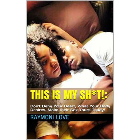 This Is My Sh*t!: Don't Deny Your Heart, What Your Body Desires. Make their Sex Yours Today -