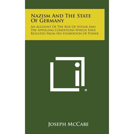Nazism and the State of Germany : An Account of the Rise of Hitler and the Appalling Conditions Which Have Resulted from His Usurpation of (Adolf Hitler And His Rise To Power)