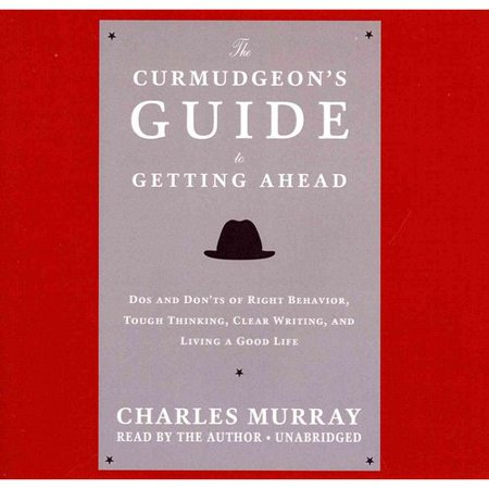 The Curmudgeon's Guide to Getting Ahead: Dos and Don'ts of Right Behavior, Tough Thinking, Clear Writing, and Living a Good Life: Library Edition