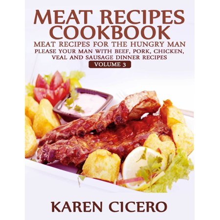 Meat Recipes Cookbook: Meat Recipes for the Hungry Man: Please Your Man With Beef, Pork, Chicken, Veal, and Sausage Recipes - eBook