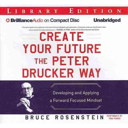 Create Your Future the Peter Drucker Way: Developing and Applying a Forward Focused Mindset, Library Edition by