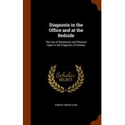 Diagnosis in the Office and at the Bedside : The Use of Symptoms and Physical Signs in the Diagnosis of Disease