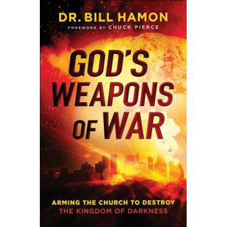 God's Weapons of War : Arming the Church to Destroy the Kingdom of Darkness