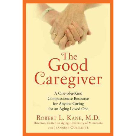 The Good Caregiver: A One-of-a-Kind Detailed and Compassionate Resource for Anyone Caring for an Aging Loved One
